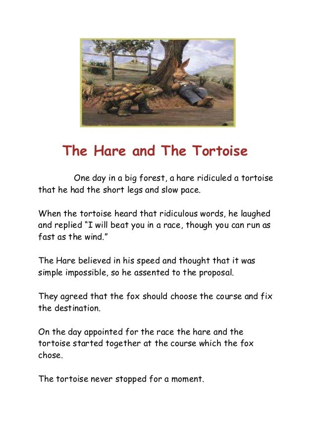 The Hare and The Tortoise One day in a big forest, a hare ridiculed a tortoise that he had the short legs and slow pace. W...