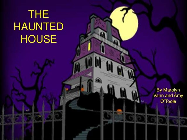 THE HAUNTED HOUSE  The Haunted House By Marolyn Vann and Amy O'Toole  By Marolyn Vann and Amy O'Toole