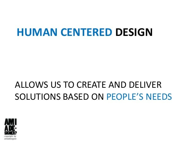HUMAN CENTERED DESIGN ALLOWS US TO CREATE AND DELIVER SOLUTIONS BASED ON PEOPLE'S NEEDS