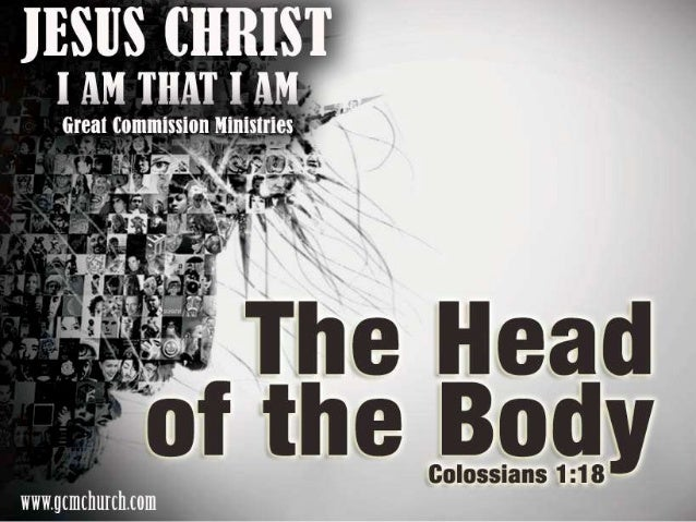 Colossians 1:18 And he is the head of the body, the church: who is the beginning, the firstborn from the dead; that in all...