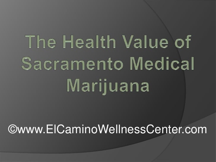 The Health Value of Sacramento Medical Marijuana<br />©www.ElCaminoWellnessCenter.com<br />
