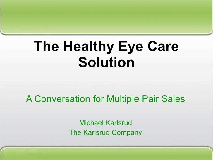 The Healthy Eye Care Solution A Conversation for Multiple Pair Sales Michael Karlsrud The Karlsrud Company