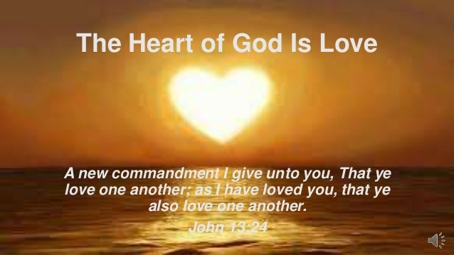 The Heart of God Is Love  A new commandment I give unto you, That ye love one another; as I have loved you, that ye also l...