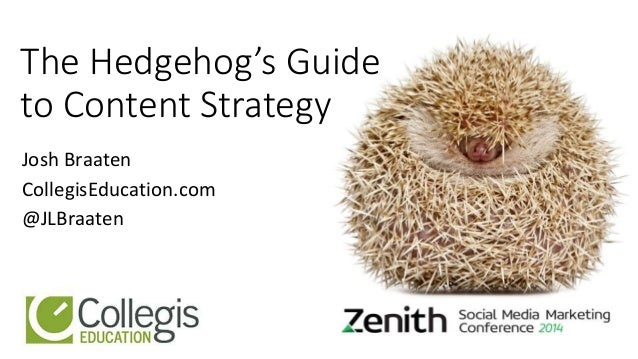 The Hedgehog's Guide to Content Strategy Josh Braaten CollegisEducation.com @JLBraaten