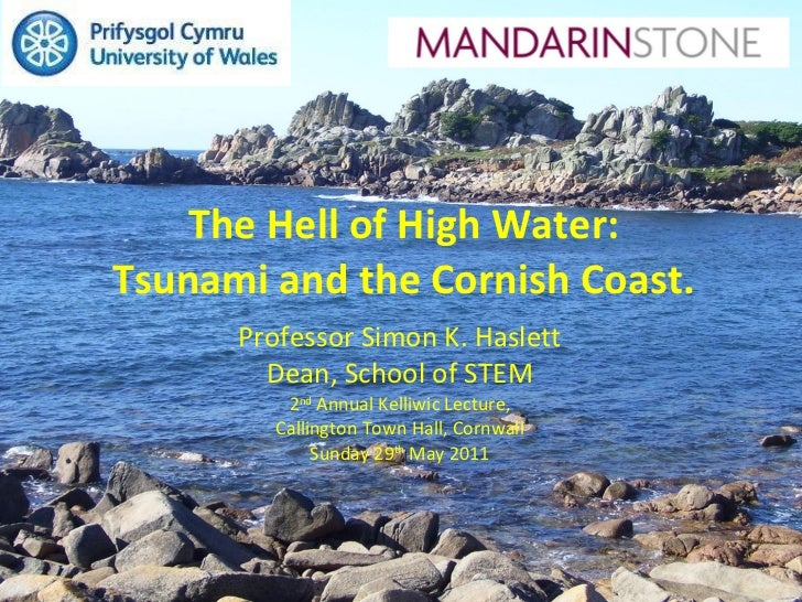 The Hell of High Water: Tsunami and the Cornish Coast. Professor Simon K. Haslett Dean, School of STEM 2 nd  Annual Kelliw...