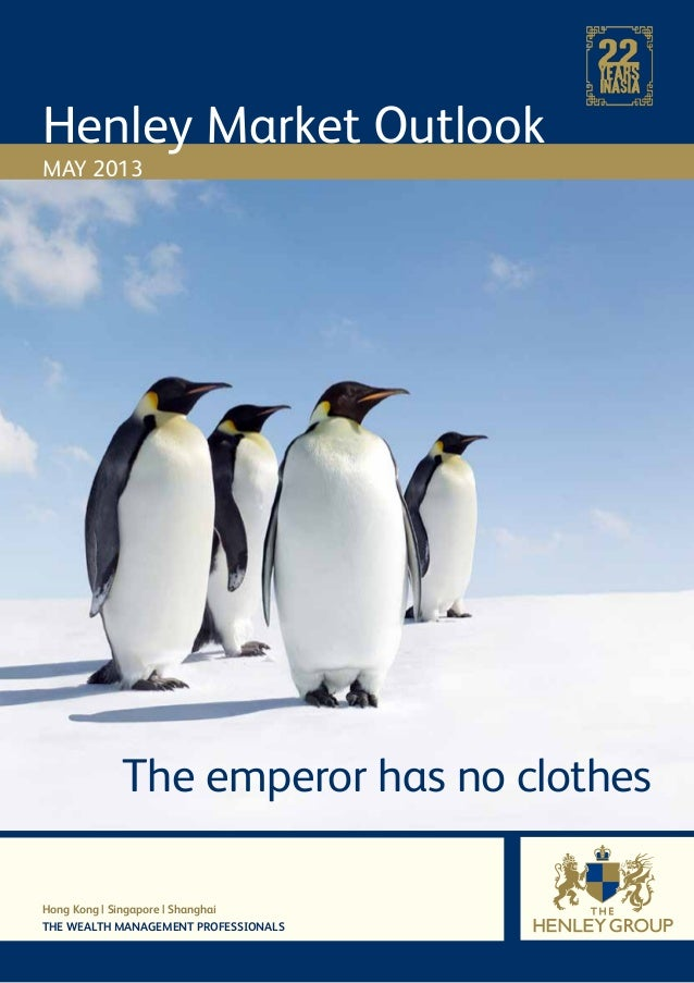 Henley Market OutlookMAY 2013Hong Kong   Singapore   ShanghaiTHE WEALTH MANAGEMENT PROFESSIONALSThe emperor has no clothes