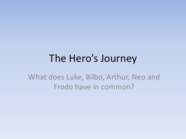 The Hero's Journey What does Luke, Bilbo, Arthur, Neo and Frodo have in common?