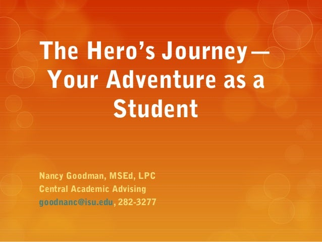 The Hero's Journey— Your Adventure as a      StudentNancy Goodman, MSEd, LPCCentral Academic Advisinggoodnanc@isu.edu, 282...