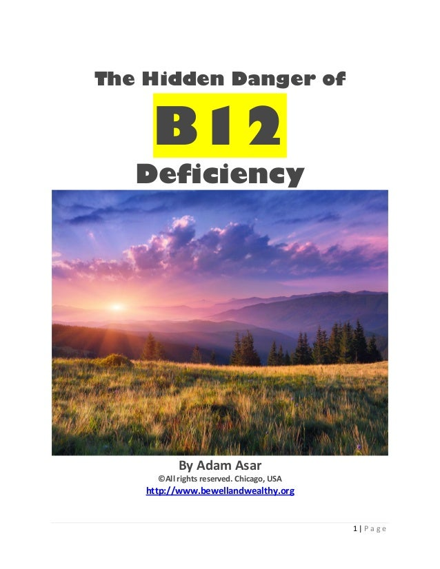 1 | P a g eThe Hidden Danger ofB12DeficiencyBy Adam Asar©All rights reserved. Chicago, USAhttp://www.bewellandwealthy.org