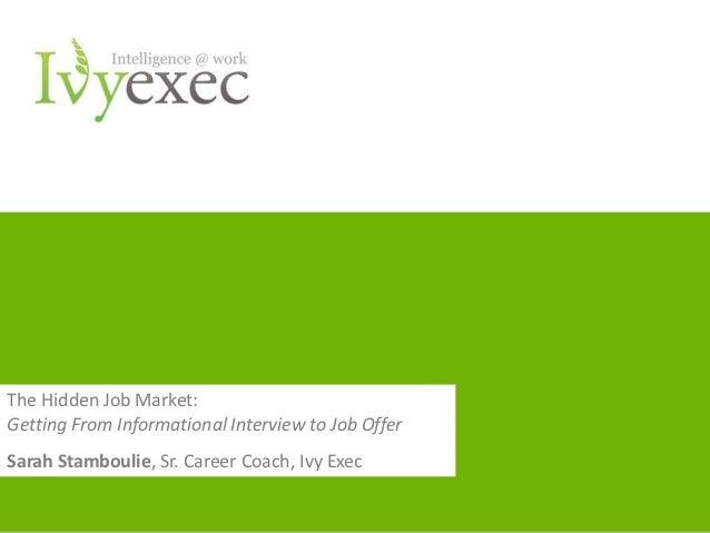 The Hidden Job Market:Getting From Informational Interview to Job OfferSarah Stamboulie, Sr. Career Coach, Ivy Exec       ...