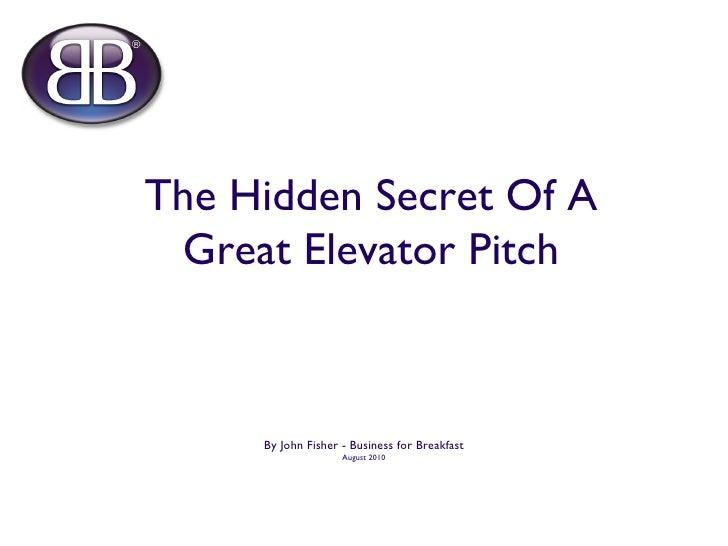 The Hidden Secret Of A Great Elevator Pitch <ul><li>By John Fisher - Business for Breakfast </li></ul><ul><li>August 2010 ...
