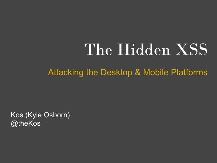 The Hidden XSS          Attacking the Desktop & Mobile PlatformsKos (Kyle Osborn)@theKos