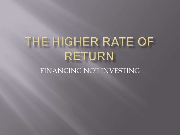 The Higher Rate Of Return<br />FINANCING NOT INVESTING<br />
