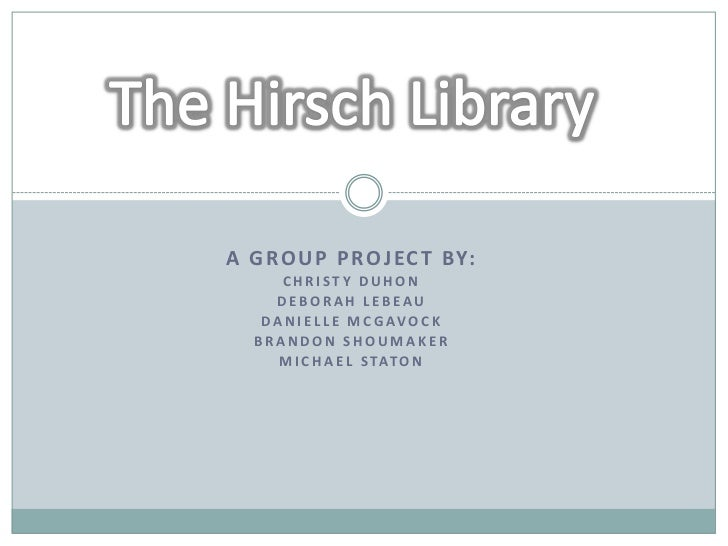 """The Hirsch Library"" - A Group Research Project by Christy Duhon, Deborah LeBeau, Danielle McGavok, Brandon Shoumaker, and Michael Staton"