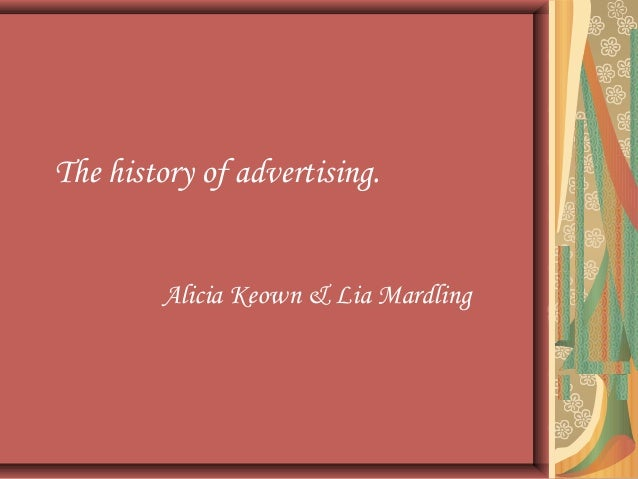 The history of advertising.        Alicia Keown & Lia Mardling