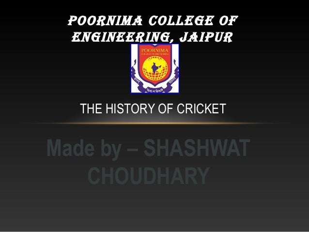 Made by – SHASHWAT CHOUDHARY THE HISTORY OF CRICKET POORNIMA COLLEGE OF ENGINEERING, JAIPUR
