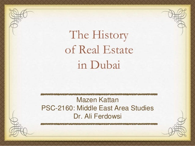 The History       of Real Estate          in Dubai          Mazen KattanPSC-2160: Middle East Area Studies        Dr. Ali ...