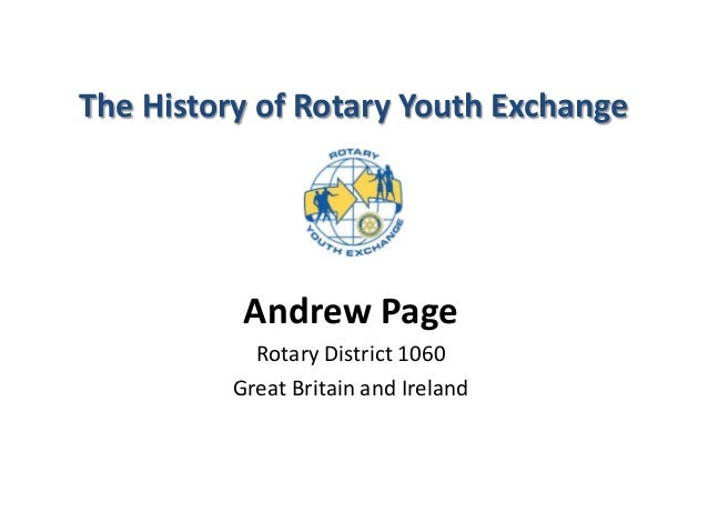 The History of Rotary Youth Exchange Andrew Page Rotary District 1060 Great Britain and Ireland