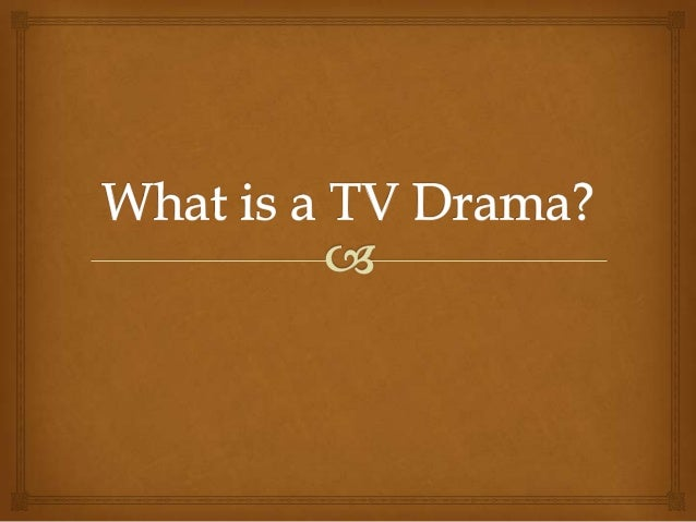 So what is it?                 Tv Dramas - are situations that occur in the  characters' lives which the audience can re...