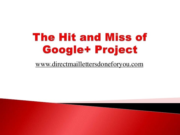 The Hit and Miss of Google+ Project<br />www.directmaillettersdoneforyou.com<br />