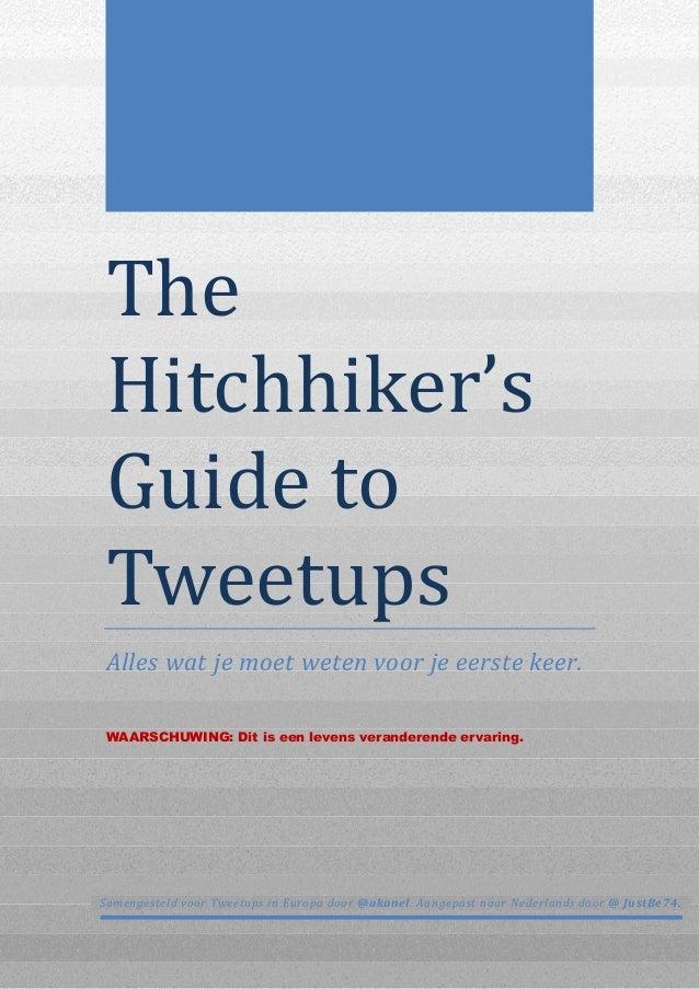 The Hitchhiker's Guideto Tweetups Alles wat je moet weten voor je eerste keer. WAARSCHUWING: Dit is een levens verand...