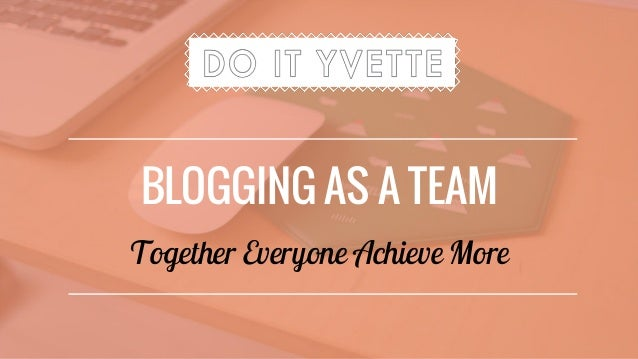 BLOGGING AS A TEAM Together Everyone Achieve More