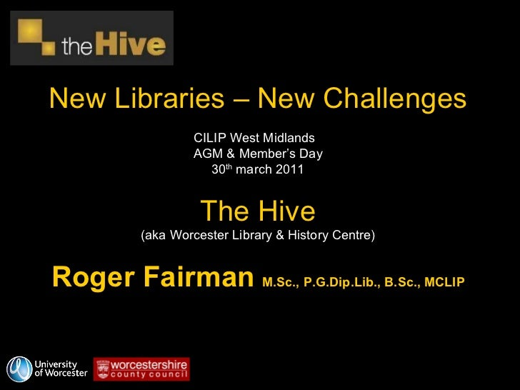 New Libraries – New Challenges CILIP West Midlands  AGM & Member's Day 30 th  march 2011 The Hive (aka Worcester Library &...