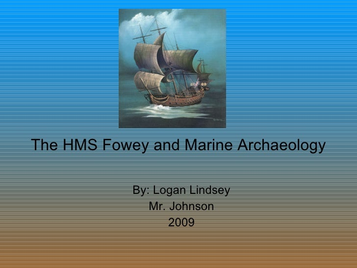 The HMS Fowey and Marine Archaeology By: Logan Lindsey Mr. Johnson 2009