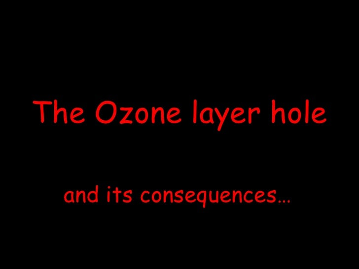 The Ozone layer hole <br />and its consequences…<br />