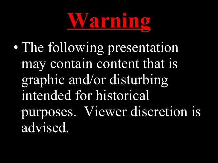 Warning <ul><li>The following presentation may contain content that is graphic and/or disturbing intended for historical p...