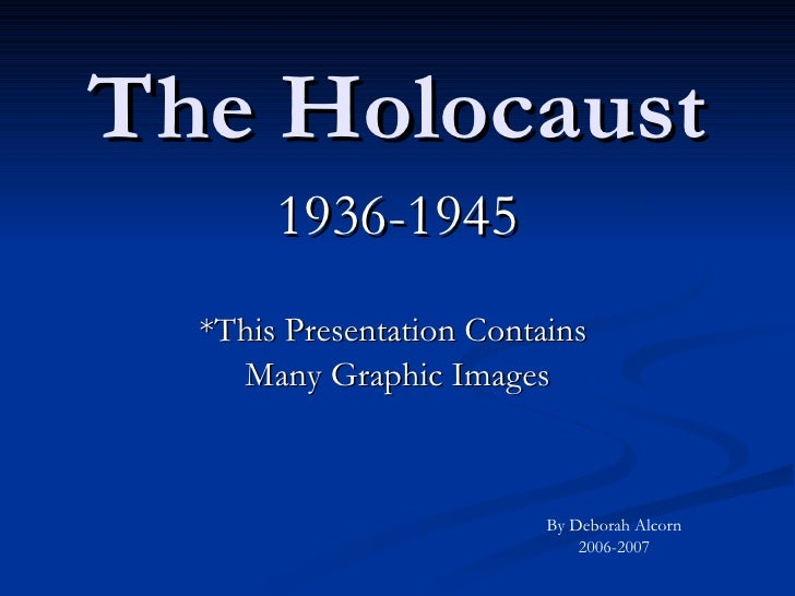 The Holocaust 1936-1945 *This Presentation Contains  Many Graphic Images By Deborah Alcorn 2006-2007