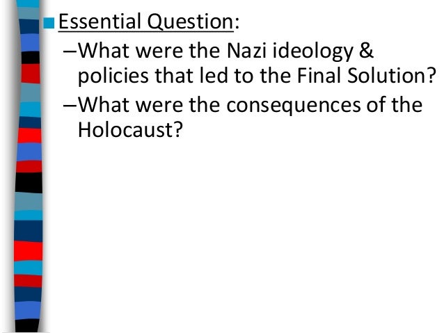 ■Essential Question: –What were the Nazi ideology & policies that led to the Final Solution? –What were the consequences o...