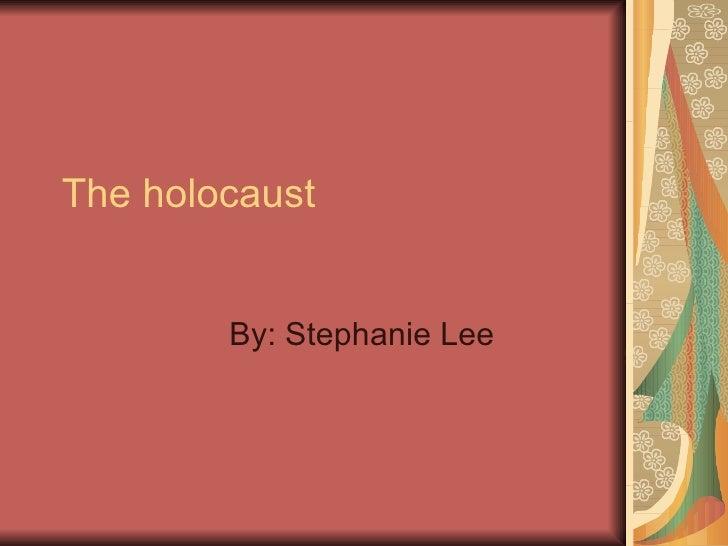 The holocaust  By: Stephanie Lee