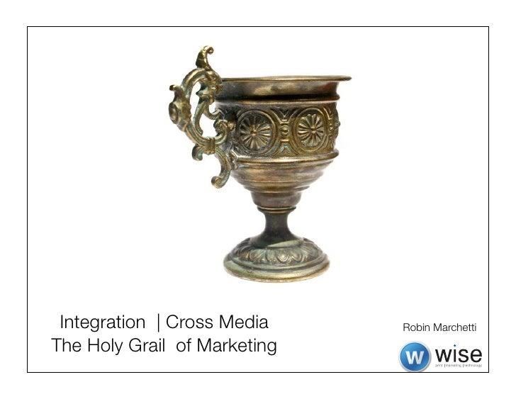 Integration | Cross Media    Robin MarchettiThe Holy Grail of Marketing