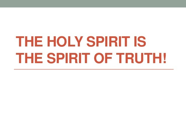 THE HOLY SPIRIT IS THE SPIRIT OF TRUTH!