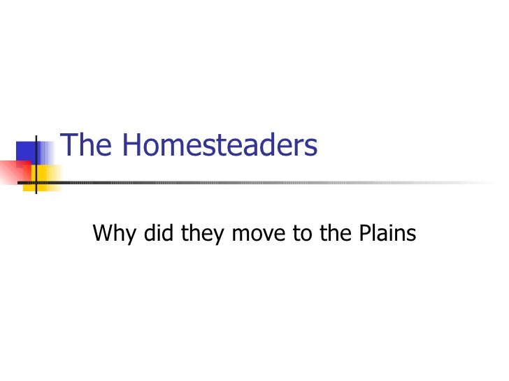 The Homesteaders Why did they move to the Plains