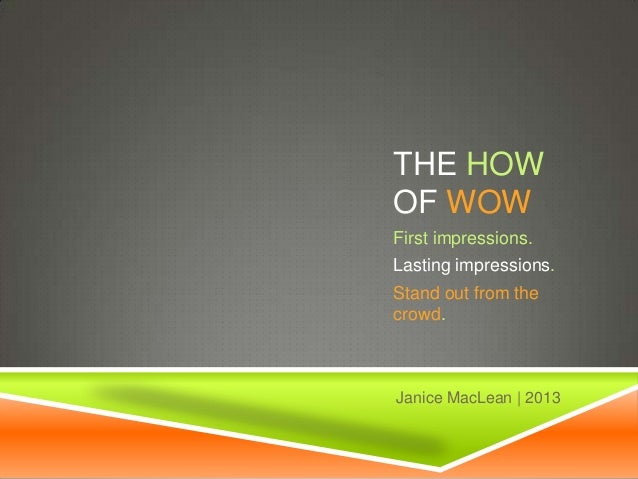 THE HOW OF WOW First impressions. Lasting impressions. Stand out from the crowd. Janice MacLean | 2013