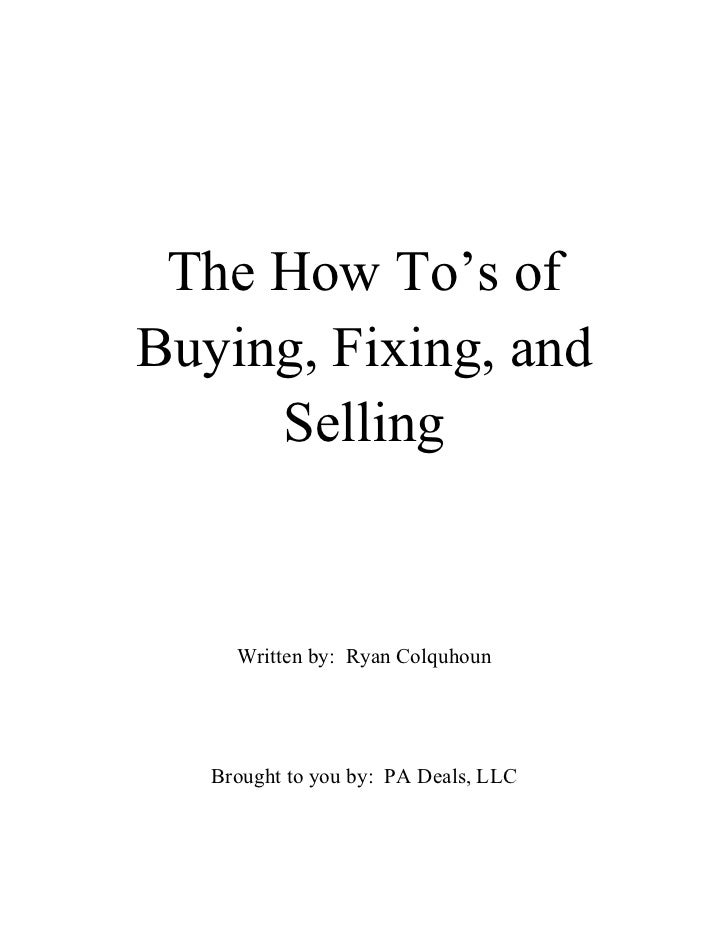 The How To's ofBuying, Fixing, and     Selling     Written by: Ryan Colquhoun   Brought to you by: PA Deals, LLC