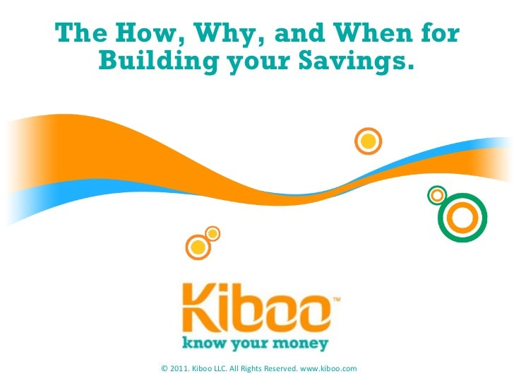 The How, Why, and When for Building your Savings. © 2011. Kiboo LLC. All Rights Reserved. www.kiboo.com