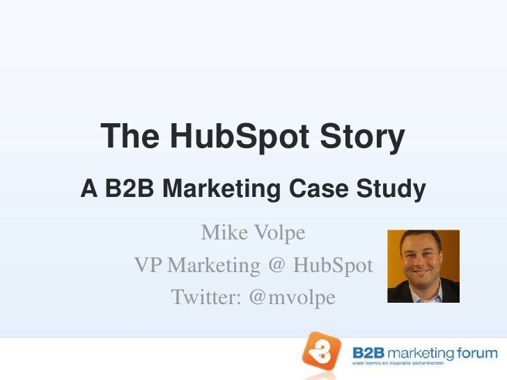 The HubSpot StoryA B2B Marketing Case Study<br />Mike Volpe<br />VP Marketing @ HubSpot<br />Twitter: @mvolpe<br />