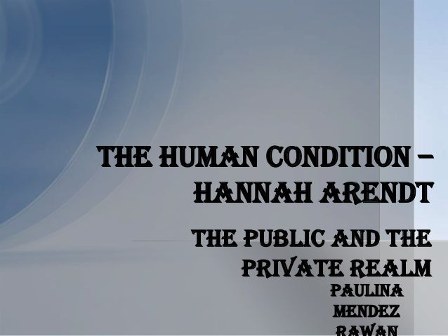 The Public and the Private Realm The Human Condition – Hannah Arendt Paulina Mendez