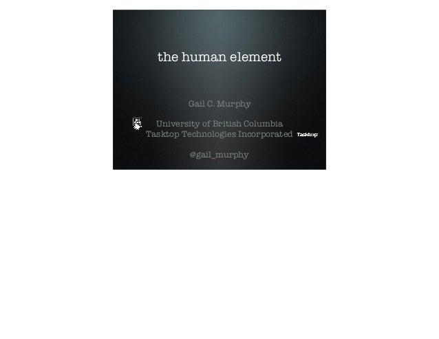 the human element Gail C. Murphy University of British Columbia Tasktop Technologies Incorporated @gail_murphy
