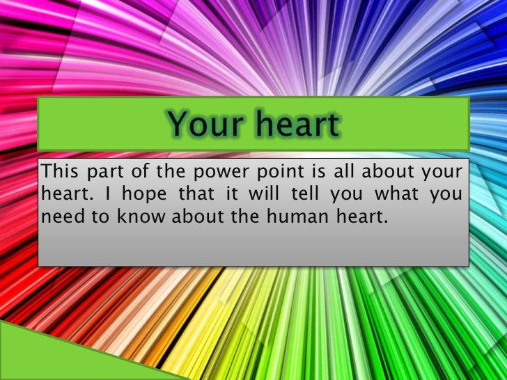 Your heart  <br />This part of the power point is all about your heart. I hope that it will tell you what you need to know...