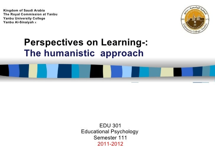 Perspectives on Learning-: The humanistic  approach EDU 301 Educational Psychology  Semester 111 2011-2012 Kingdom of Saud...