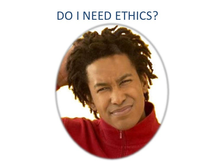 DO I NEED ETHICS?<br />