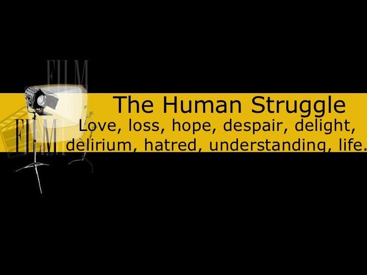 The Human Struggle Love, loss, hope, despair, delight,delirium, hatred, understanding, life.