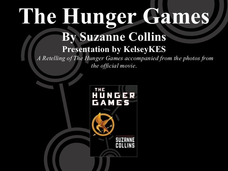 The Hunger Games         By Suzanne Collins          Presentation by KelseyKES A Retelling of The Hunger Games accompanied...