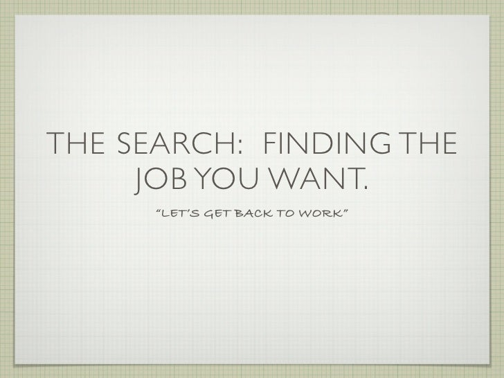 """THE SEARCH: FINDING THE      JOB YOU WANT.       """"LET'S GET BACK TO WORK"""""""
