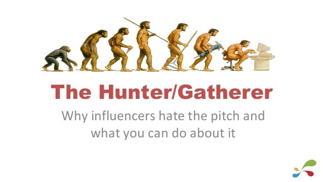 The Hunter/Gatherer Why influencers hate the pitch and what you can do about it