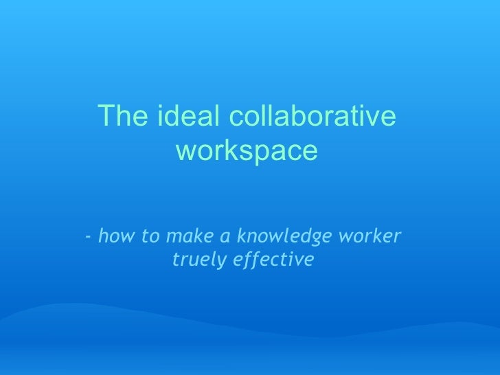 The ideal collaborative workspace - how to make a knowledge worker truely effective
